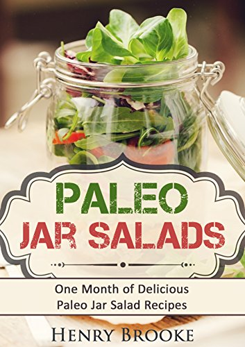 Paleo Jar Salads: One Month of Delicious Paleo Jar Salad Recipes by Henry Brooke