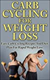 Carb Cycling For Weight Loss: Easy Carb Cycling Recipes And Diet Plan For Rapid Weight Loss (low carb diet, low carb recipes, carb cycling diet, low carb ... cycling guide, low carb cookbook, carbs)