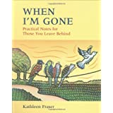 When I'm Gone: Practical Notes For Those You Leave Behindby Kathleen Fraser