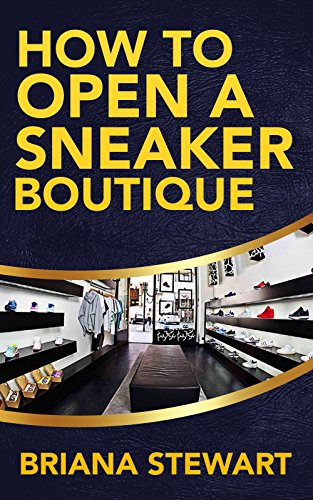 How to Open a Sneaker Boutique: The Simple Guide to Starting a Sneaker Boutique: How to Open a Sneaker Boutique Guide (How to Open a  Sneak