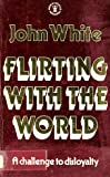 FLIRTING WITH THE WORLD (HODDER CHRISTIAN PAPERBACKS) (0340324740) by JOHN WHITE