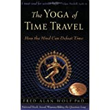 The Yoga of Time Travel: How the Mind Can Defeat Time ~ Fred Alan Wolf
