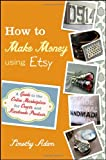 Timothy Adam How to Make Money Using Etsy: A Guide to the Online Marketplace for Crafts and Handmade Products