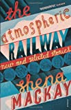 Shena Mackay The Atmospheric Railway: New and Selected Stories