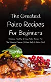 The Greatest Paleo Recipes For Beginners: Delicious, Healthy & Easy Paleo Recipes For The Ultimate Cleanse (Wheat Belly & Detox Diet)