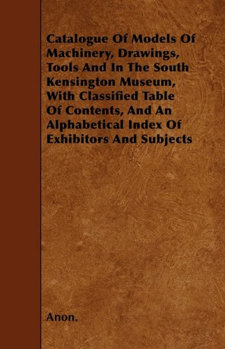 Catalogue Of Models Of Machinery, Drawings, Tools And In The South Kensington Museum, With Classified Table Of Contents, And An Alphabetical Index Of Exhibitors And Subjects