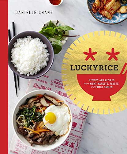 Lucky Rice: Stories and Recipes from Night Markets, Feasts, and Family Tables by Danielle Chang