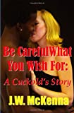 J.W. McKenna Be Careful What You Wish For:: A Cuckold's Story