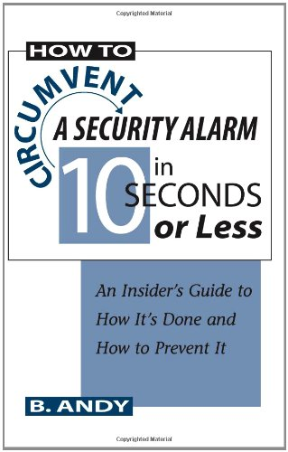 How To Circumvent A Security Alarm In 10 Seconds Or Less: An Insider'S Guide To How It'S Done And How To Prevent It