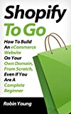 Shopify to Go: How To Build An eCommerce Website On Your Own Domain, From Scratch, Even If You Are A Complete Beginner (En...