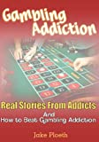 Gambling Addiction: Real Stories From Addicts and How to Beat Gambling Addiction