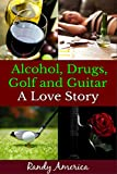 Alcohol, Drugs, Golf and Guitar - A Love Story: (Understanding Alcoholism and Drug Addiction,  and How To Beat Them) (AA, alcohol addiction, drug addiction ... alcoholics anonymous, sober, hangover)