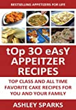 Top 30 Easy Appetizer Recipes: Top Class And All Time Favorite Appetizer Recipes For You And Your Family