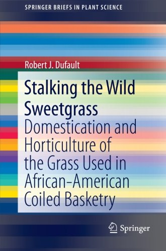 Stalking the Wild Sweetgrass: Domestication and Horticulture of the Grass Used in African-American Coiled Basketry (SpringerBriefs in Plant Science) PDF