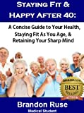 Staying Fit & Happy After 40:  A Concise Guide to Your Health, Staying Fit As You Age, & Retaining Your Sharp Mind