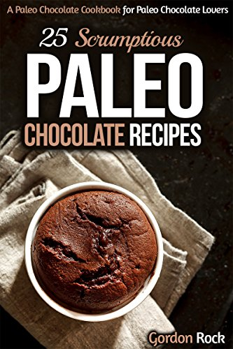 25 Scrumptious Paleo Chocolate Recipes: A Paleo Chocolate Cookbook for Paleo Chocolate Lovers (Paleo Diet) by Gordon Rock