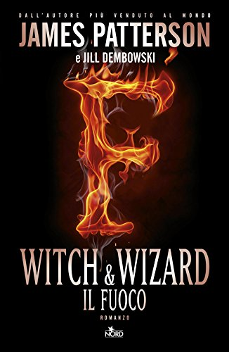 James Patterson - Witch & wizard - Il fuoco: Witch & Wizard 3 (Narrativa Nord)