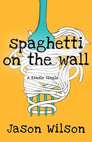 Spaghetti On The Wall (Kindle Single) by Jason Wilson