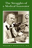 M.D., William F. House D.D.S. The Struggles of a Medical Innovator: Cochlear Implants and Other Ear Surgeries: A Memoir by William F. House, D.D.S., M.D.