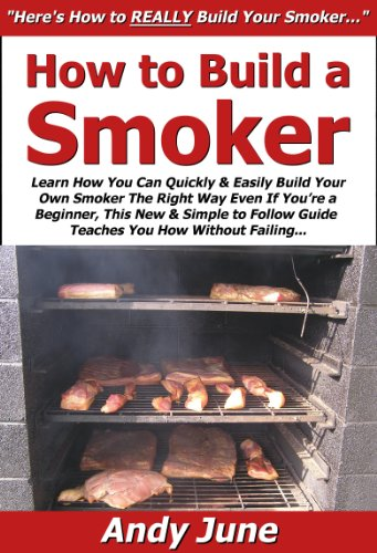 How To Build A Smoker: Learn How You Can Quickly & Easily Build Your Own Smoker The Right Way Even If You'Re A Beginner, This New & Simple To Follow Guide Teaches You How Without Failing