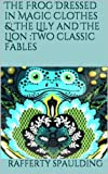 img - for The Frog Dressed in Magic Clothes & The Lily and The Lion :two classic fables book / textbook / text book