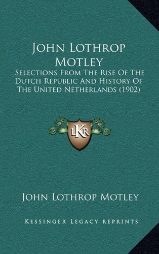 John Lothrop Motley: Selections from the Rise of the Dutch Republic and History of the United Netherlands (1902)