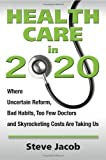 img - for Health Care in 2020: Where Uncertain Reform, Bad Habits, Too Few Doctors and Skyrocketing Costs Are Taking Us 1st (first) Edition by Jacob, Steve published by Dorsam Publishing (2012) book / textbook / text book