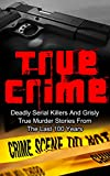 True Crime: Deadly Serial Killers And Grisly Murder Stories From The Last 100 Years: True Crime Stories From The Past (True Crime Book 1) (Serial Killers, ... Stories, True Crime Stories, Crime Cases,)