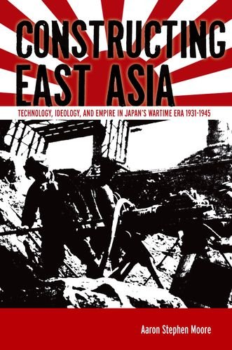 Constructing East Asia: Technology, Ideology, and Empire in Japan's Wartime Era, 1931-1945