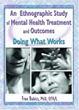 img - for An Ethnographic Study of Mental Health Treatment and Outcomes: Doing What Works book / textbook / text book