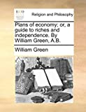 Plans of Economy; Or, a Guide to Riches and Independence. by William Green, A.B
