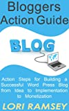 Blogger's Action Guide - Action Steps for Building a Successful Word Press Blog from Idea to Implementation to Monetization