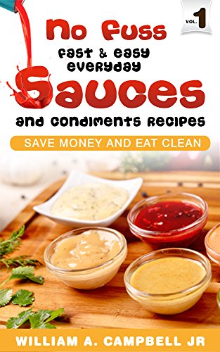 No Fuss Fast and Easy EveryDay Sauces and Condiments Recipes: Save Money and Eat Clean by William A. Campbell Jr