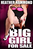 BIG GIRL FOR SALE (A Hardcore BDSM and BBW Naughty Erotic Tale)