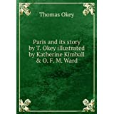 Paris and its story by T. Okey illustrated by Katherine Kimball & O. F. M. Ward. v. 1
