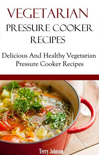 Vegetarian Pressure Cooker Recipes: Delicious And Healthy Vegan And Vegetarian Pressure Cooker Recipes