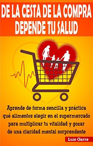 DE LA CESTA DE LA COMPRA DEPENDE TU SALUD: Aprende de forma sencilla y práctica que alimentos elegir en el supermercado para multiplicar tu vitalidad y ... mental sorprendente (COMIDA SALUDABLE)