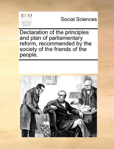 Declaration of the principles and plan of parliamentary reform, recommended by the society of the friends of the people.