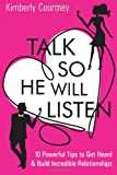 Talk So He Will Listen: 10 Powerful Tips to Get Heard & Build Incredible Relationships