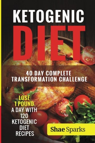 Ketogenic Diet: 40 Day Complete Transformation Challenge: Lose 1 Pound a day with 120 Ketogenic Diet Recipes (diabetes, diabetes diet, paleo, paleo ... carb, low carb diet, weight loss) (Volume 1) by Shae Sparks