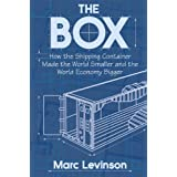 The Box: How the Shipping Container Made the World Smaller and the World Economy Bigger ~ Marc Levinson