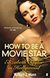 How to Be a Movie Star: Elizabeth Taylor in Hollywood, 1941-1981 (0571237088) by Mann, William J.