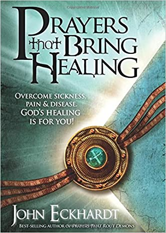 Prayers That Bring Healing: Overcome Sickness, Pain, and Disease. God's Healing is for You! (Prayers for Spiritual Battle) written by John Eckhardt