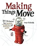 img - for Making Things Move DIY Mechanisms for Inventors, Hobbyists, and Artists by Roberts, Dustyn (2010) Paperback book / textbook / text book