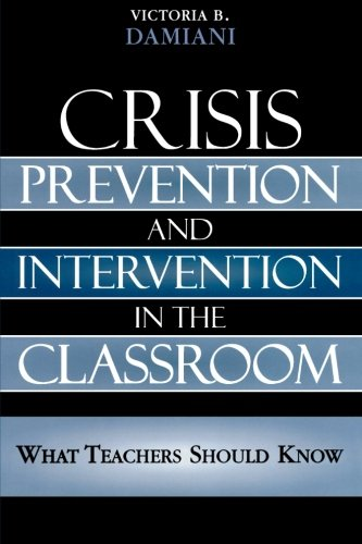 Crisis Prevention and Intervention in the Classroom: What Teachers Should Know: Everything Teachers Should Know