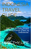 Indonesia Travel Guide: Journey to Raja Ampat The Most Exotic Place in Indonesia