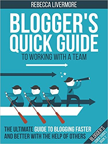 Blogger's Quick Guide to Working with a Team: The Ultimate Guide to Blogging Faster and Better with the Help of Others (Blogger's Quick Guides Book 2)