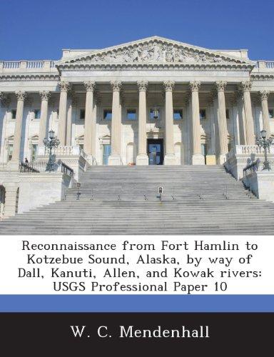 Reconnaissance from Fort Hamlin to Kotzebue Sound, Alaska, by Way of Dall, Kanuti, Allen, and Kowak Rivers: Usgs Professional Paper 10