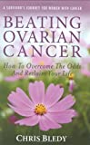Beating Ovarian Cancer: How To Overcome The Odds And Reclaim Your Life