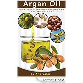 Argan Oil: Quick Guide to Best Uses of Argan Oil for Hair, Skin and Nails (English Edition)